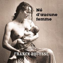 Né d'aucune femme / Franck Bouysse